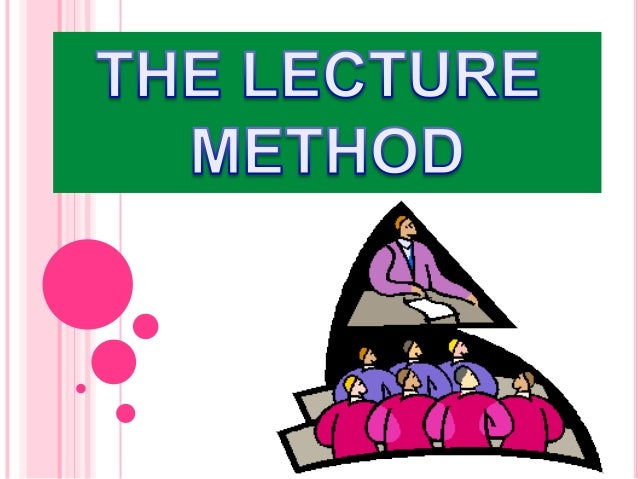 Contents : 1/ What is the lecture method ? 2/ History of the lecture method 3/ How to give the lecture