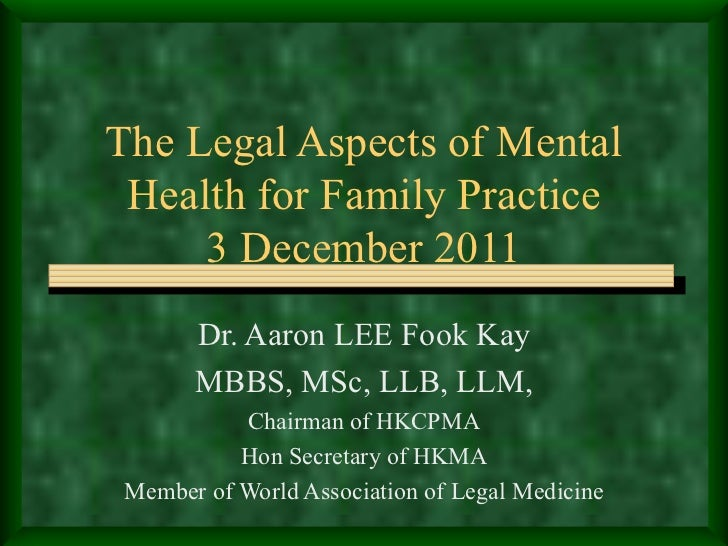 The Legal Aspects of Mental Health for Family Practice 3 December 2011 Dr. Aaron LEE Fook Kay MBBS, MSc, LLB, LLM, Chairma...