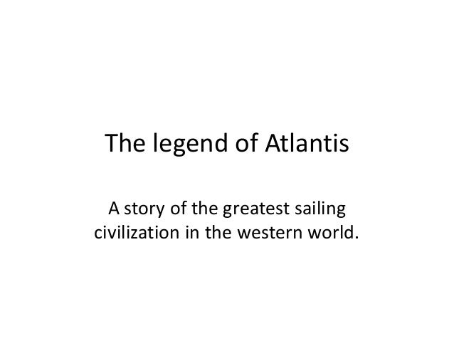 The legend of Atlantis A story of the greatest sailing civilization in the western world.