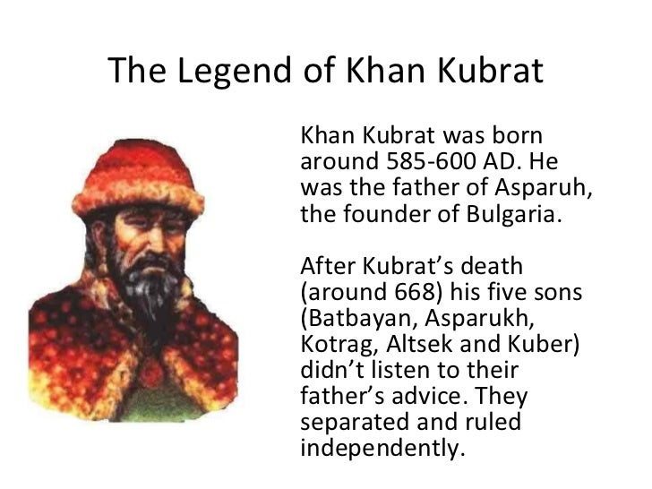 The Legend of Khan Kubrat Khan Kubrat was born around 585- 600  AD . He was the father of Asparuh, the founder of Bulgaria...