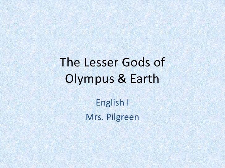 The Lesser Gods of Olympus & Earth<br />English I<br />Mrs. Pilgreen<br />