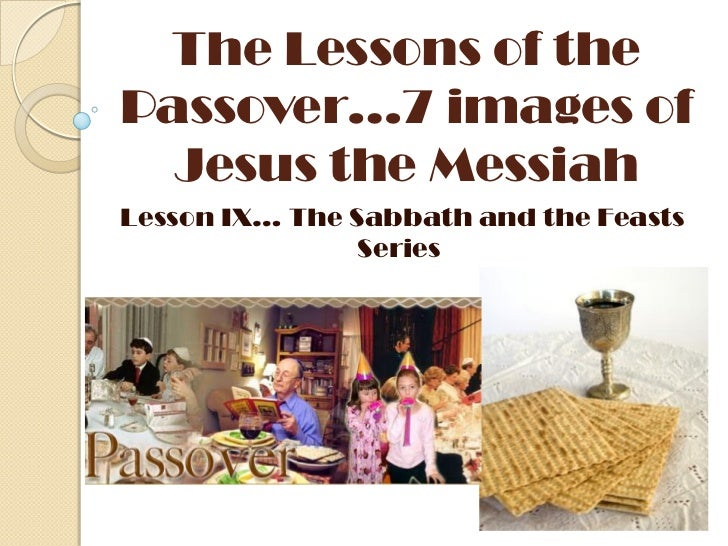 The Lessons of thePassover…7 images of  Jesus the MessiahLesson IX… The Sabbath and the Feasts                Series