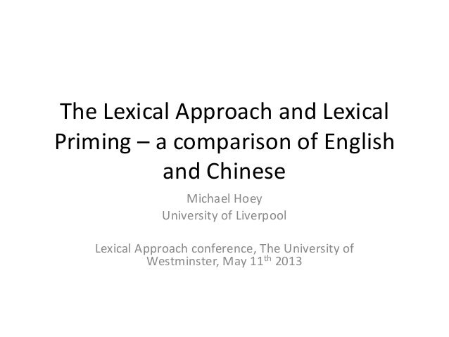 The Lexical Approach and LexicalPriming – a comparison of Englishand ChineseMichael HoeyUniversity of LiverpoolLexical App...