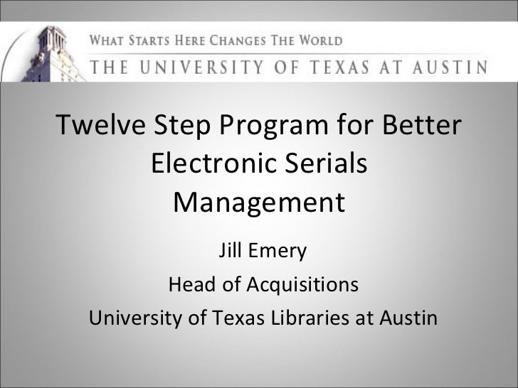 Twelve Step Program for Better Electronic Serials Management Jill Emery Head of Acquisitions University of Texas Libraries...