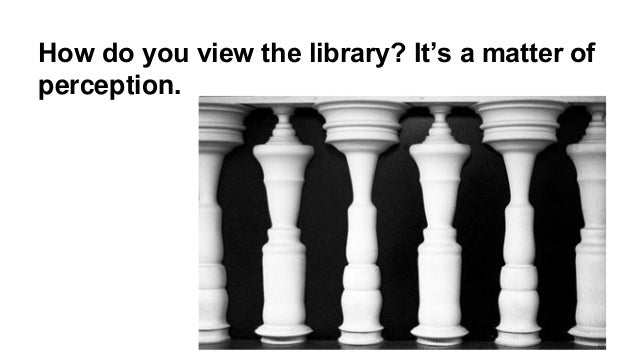 How do you view the library? It's a matter of perception.