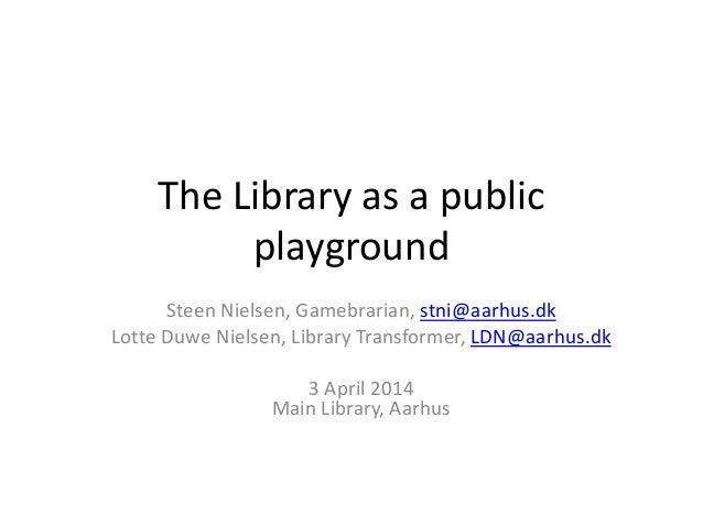 The Library as a public playground Steen Nielsen, Gamebrarian, stni@aarhus.dk Lotte Duwe Nielsen, Library Transformer, LDN...