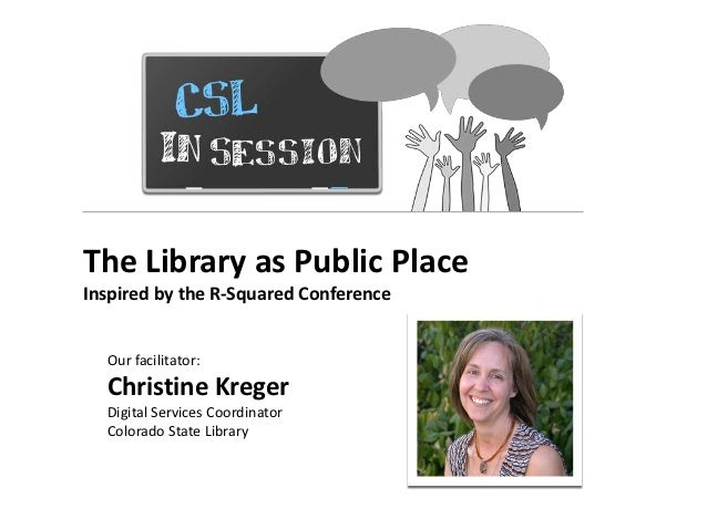 The Library as Public PlaceInspired by the R-Squared Conference  Our facilitator:  Christine Kreger  Digital Services Coor...
