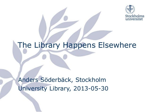 The Library Happens Elsewhere  Anders Söderbäck, Stockholm  University Library, 2013-05-30