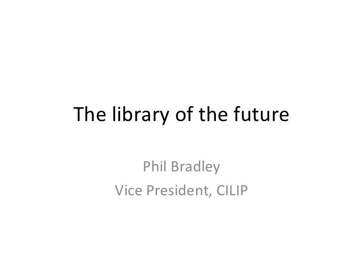 The library of the future Phil Bradley Vice President, CILIP