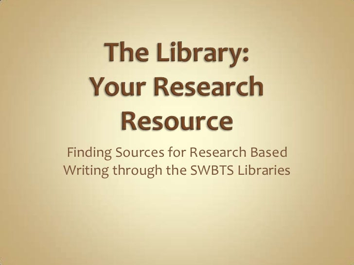 The Library: Your Research Resource<br />Finding Sources for Research Based Writing through the SWBTS Libraries<br />