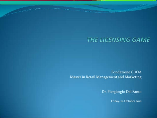 THE LICENSING GAME  Fondazione CUOA Master in Retail Management and Marketing  Dr.  Piergiorgio Dal Santo  Friday,  22 Oct...