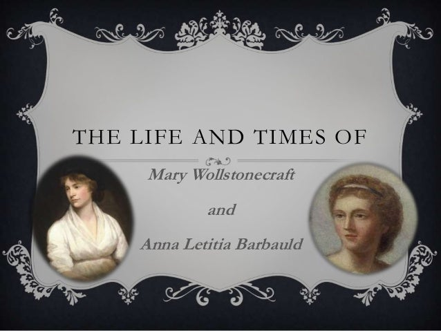 THE LIFE AND TIMES OF Mary Wollstonecraft and Anna Letitia Barbauld