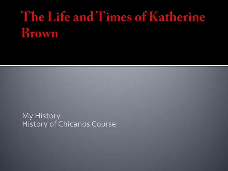 The Life and Times of Katherine Brown<br />My History <br />History of Chicanos Course<br />
