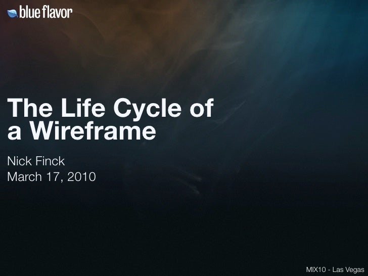The Life Cycle of a Wireframe Nick Finck March 17, 2010                         MIX10 - Las Vegas