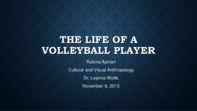 THE LIFE OF A VOLLEYBALL PLAYER Rubina Apoian Cultural and Visual Anthropology Dr. Leanna Wolfe November 6, 2013