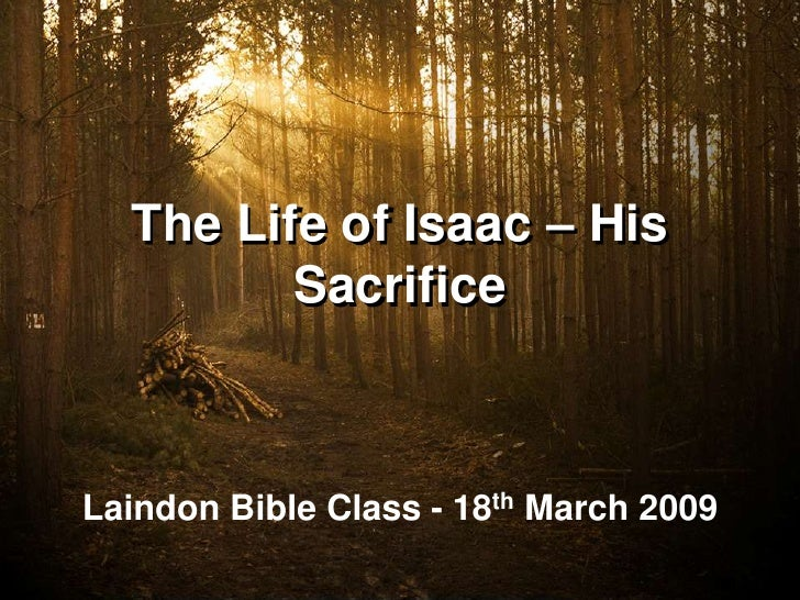 The Life of Isaac – His          Sacrifice    Laindon Bible Class - 18th March 2009