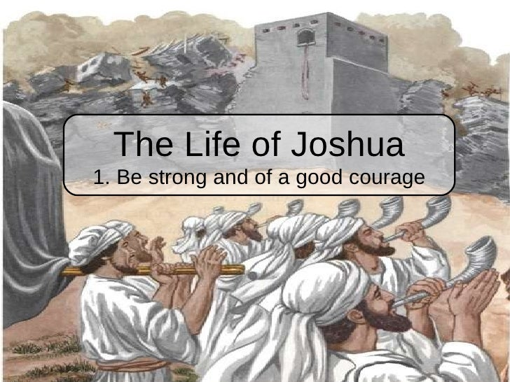 The Life of Joshua 1. Be strong and of a good courage