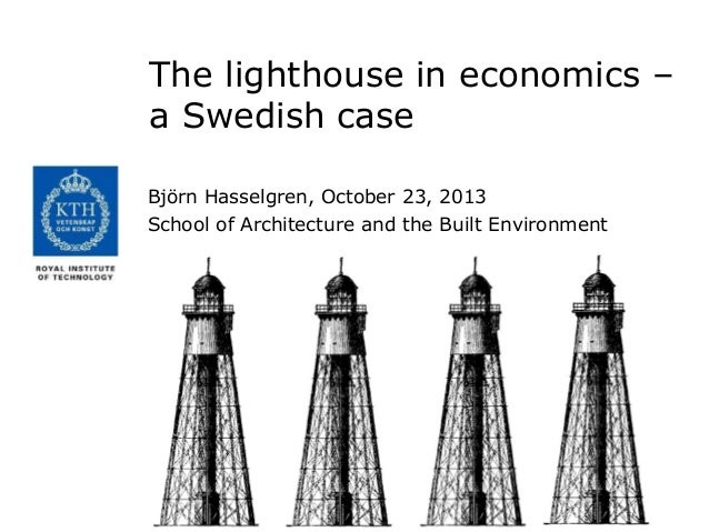 The lighthouse in economics – a Swedish case Björn Hasselgren, October 23, 2013 School of Architecture and the Built Envir...