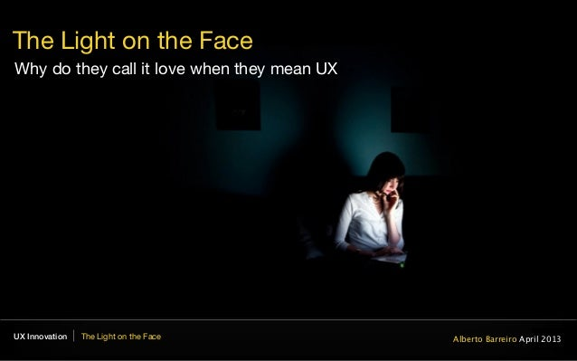 UX Innovation The Light on the FaceEXPERIENCEThe Light on the FaceWhy do they call it love when they mean UXAlberto Barrei...