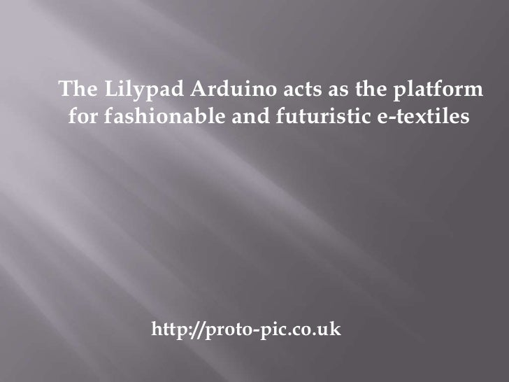 The Lilypad Arduino acts as the platform for fashionable and futuristic e-textiles         http://proto-pic.co.uk