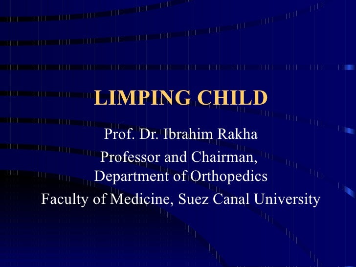 LIMPING CHILD Prof. Dr. Ibrahim Rakha Professor and Chairman,  Department of Orthopedics Faculty of Medicine, Suez Canal U...