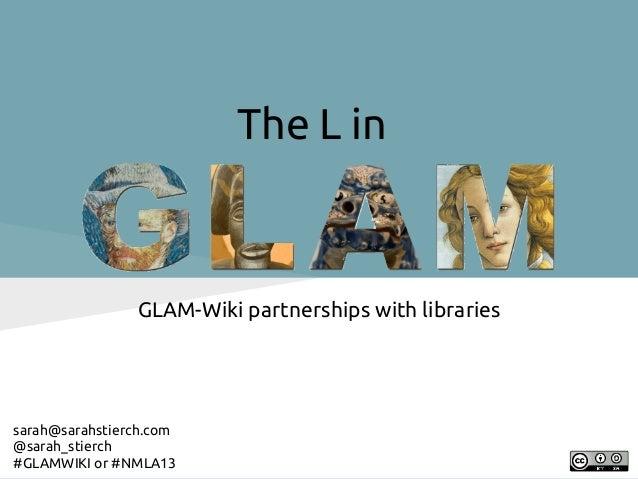 The L in                GLAM-Wiki partnerships with librariessarah@sarahstierch.com@sarah_stierch#GLAMWIKI or #NMLA13