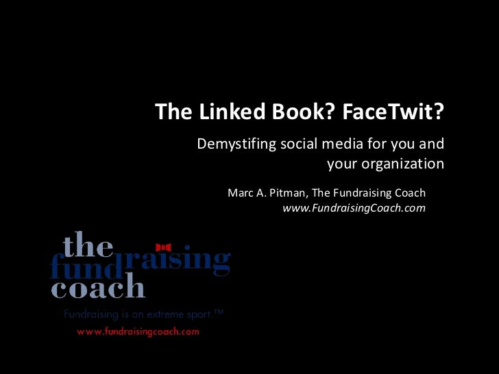 The Linked Book? FaceTwit?<br />Demystifing social media for you and your organization<br />Marc A. Pitman, The Fundraisin...