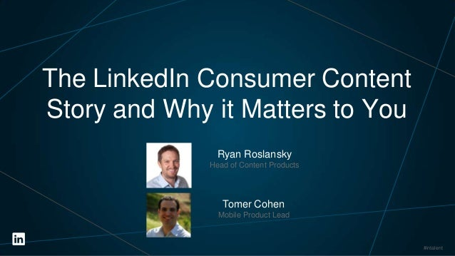 The LinkedIn Consumer Content Story and Why it Matters to You Ryan Roslansky Head of Content Products  Tomer Cohen Mobile ...