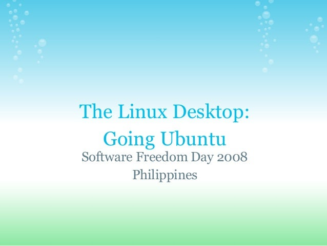The Linux Desktop: Going Ubuntu Software Freedom Day 2008 Philippines
