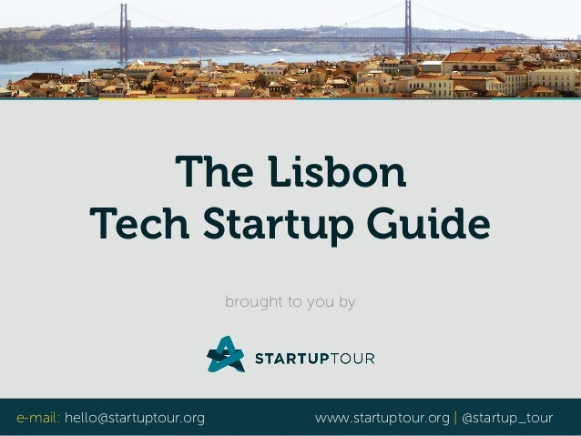 e-mail: hello@startuptour.org www.startuptour.org | @startup_tour The Lisbon Tech Startup Guide brought to you by