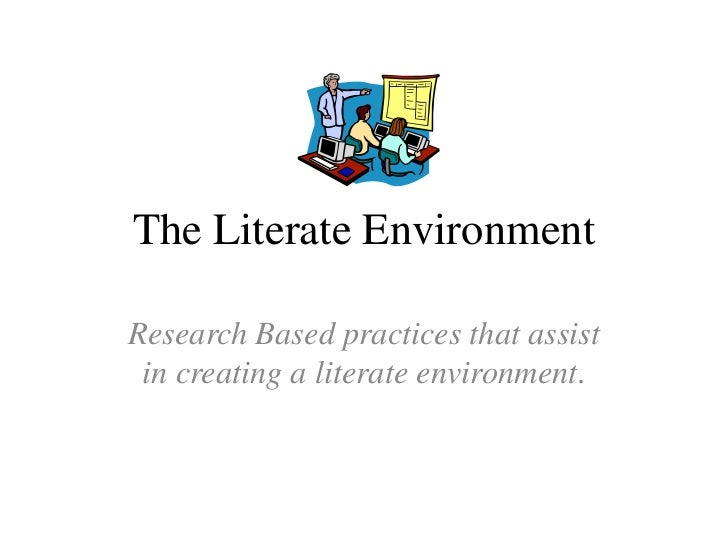 The Literate Environment<br />Research Based practices that assist in creating a literate environment.<br />