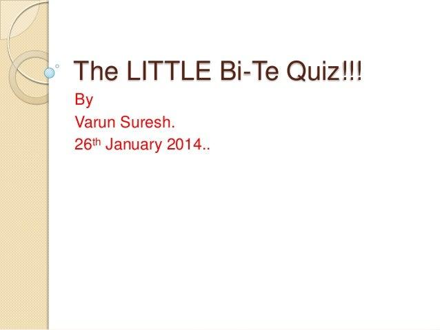 The LITTLE Bi-Te Quiz!!! By Varun Suresh. 26th January 2014..