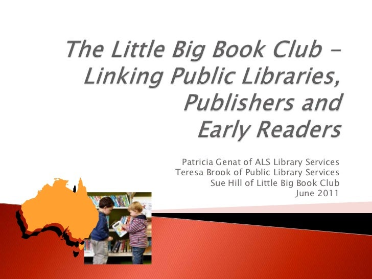 The Little Big Book Club - Linking Public Libraries, Publishers and Early Readers<br />Patricia Genat of ALS Library Servi...