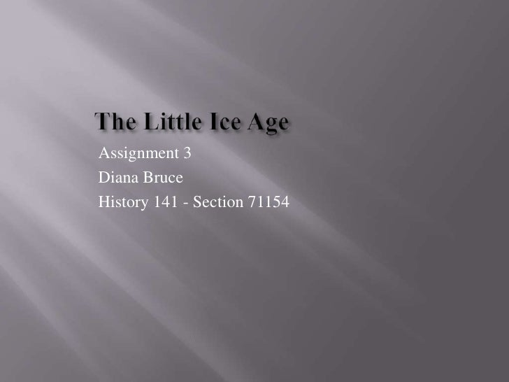 The Little Ice Age<br />Assignment 3<br />Diana Bruce<br />History 141 - Section 71154<br />