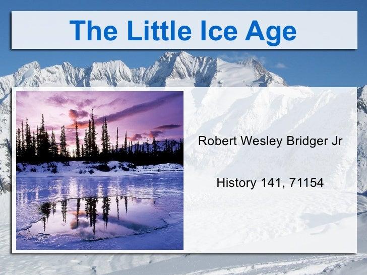 The Little Ice Age <ul>Robert Wesley Bridger Jr History 141, 71154 </ul>