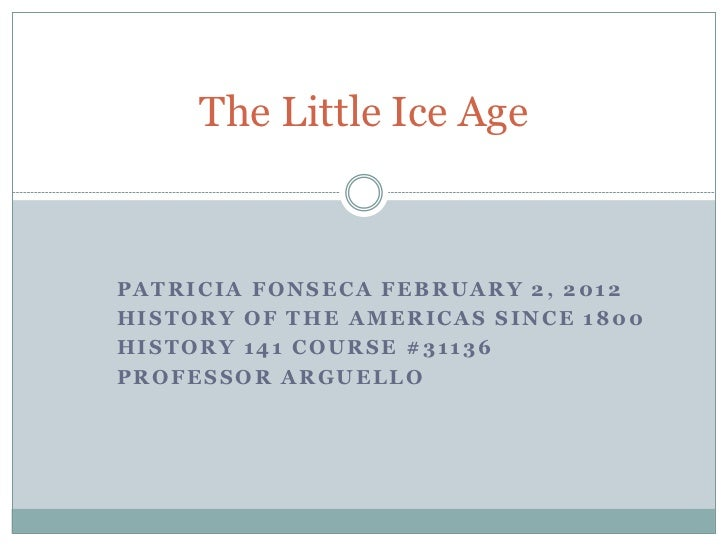 The Little Ice AgePATRICIA FONSECA FEBRUARY 2, 2012HISTORY OF THE AMERICAS SINCE 1800HISTORY 141 COURSE #31136PROFESSOR AR...