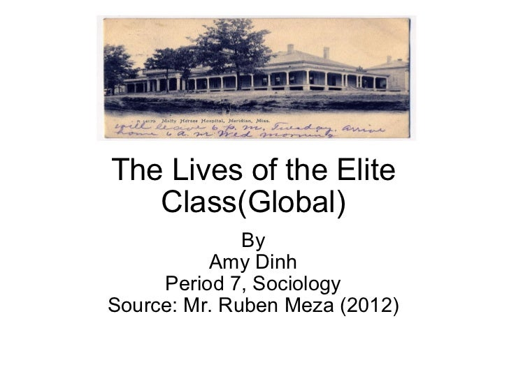 The Lives of the Elite Class(Global) By Amy Dinh Period 7, Sociology Source: Mr. Ruben Meza (2012)