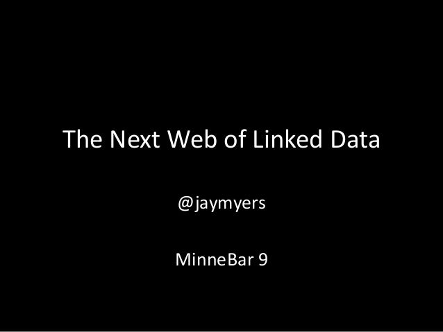 The Next Web of Linked Data @jaymyers MinneBar 9