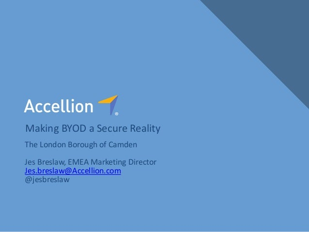 Making BYOD a Secure Reality The London Borough of Camden Jes Breslaw, EMEA Marketing Director Jes.breslaw@Accellion.com @...
