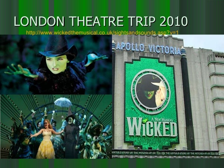 LONDON THEATRE TRIP 2010 http://www.wickedthemusical.co.uk/sightsandsounds.asp?v=1