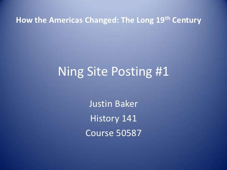Ning Site Posting #1<br />Justin Baker <br />History 141<br />Course 50587<br />  How the Americas Changed: The Long 19th ...