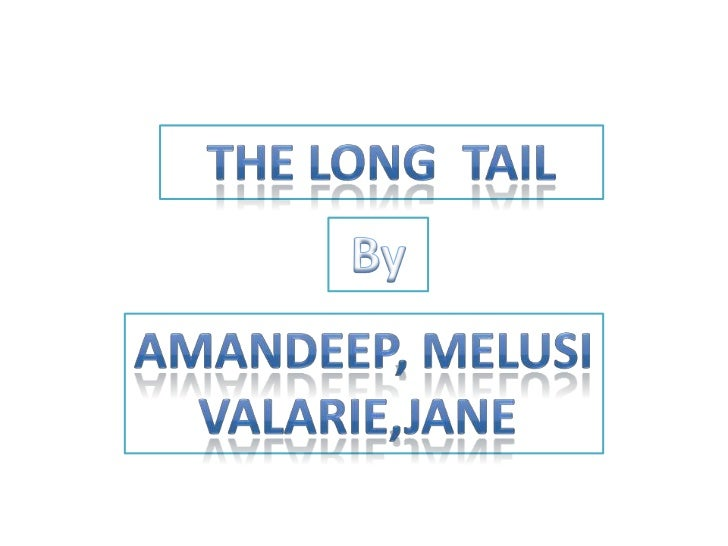 The Long  Tail <br />By <br />Amandeep, melusi<br />VALARIE,JANE <br />
