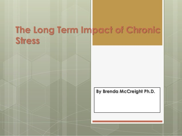 The Long Term Impact of ChronicStress                 By Brenda McCreight Ph.D.