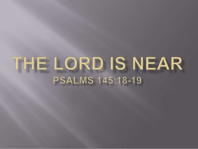     Psa 145:18 The LORD is nigh unto all them that call upon him, to all that call upon him in truth. Psa 145:19 He will...