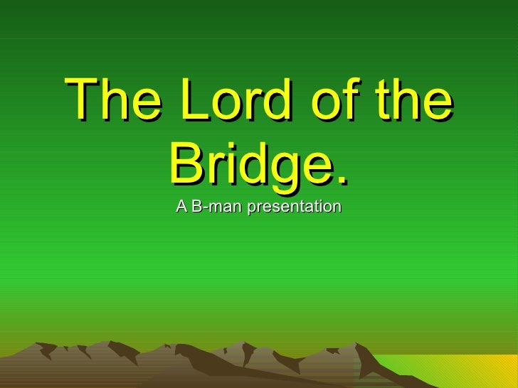 The Lord of the Bridge. A B-man presentation