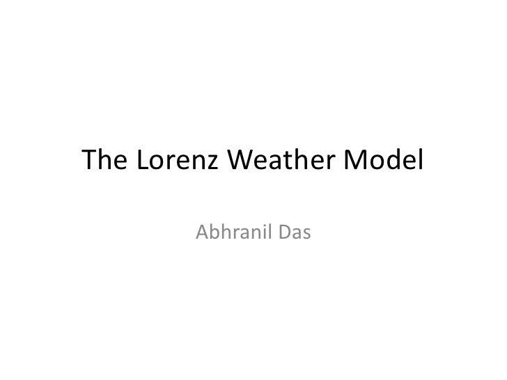 The Lorenz Weather Model<br />Abhranil Das<br />