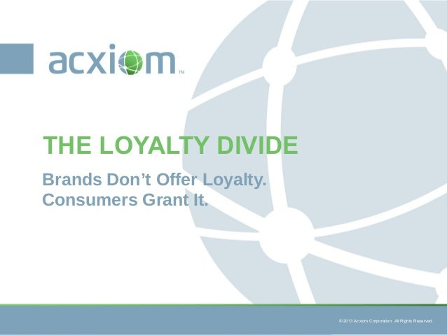 © 2013 Acxiom Corporation. All Rights Reserved. © 2013 Acxiom Corporation. All Rights Reserved. Brands Don't Offer Loyalty...