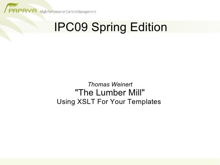 IPC09 Spring Edition            Thomas Weinert      quot;The Lumber Millquot; Using XSLT For Your Templates