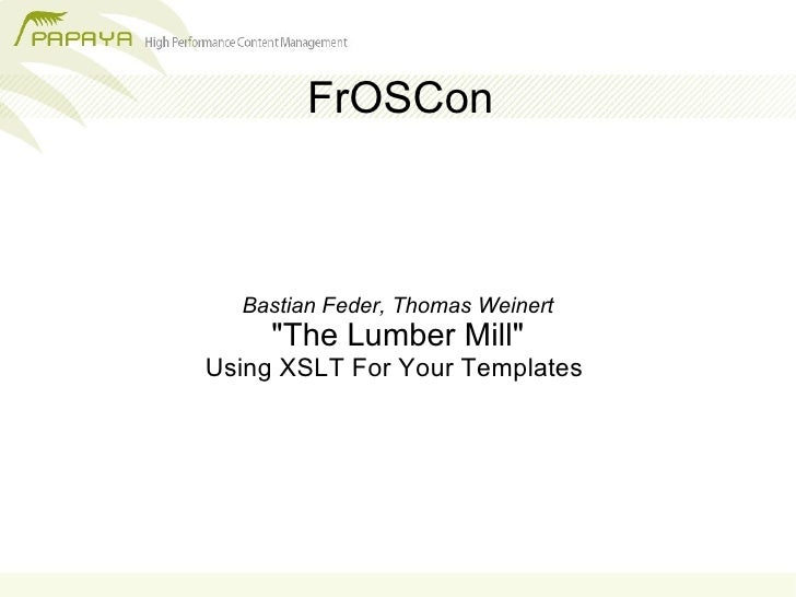 """FrOSCon      Bastian Feder, Thomas Weinert      """"The Lumber Mill"""" Using XSLT For Your Templates"""