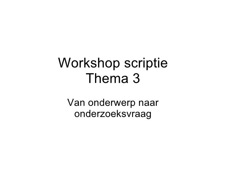 Onderwerp Naar Onderzoeksvraag - Thema 3 Scriptieworkshop